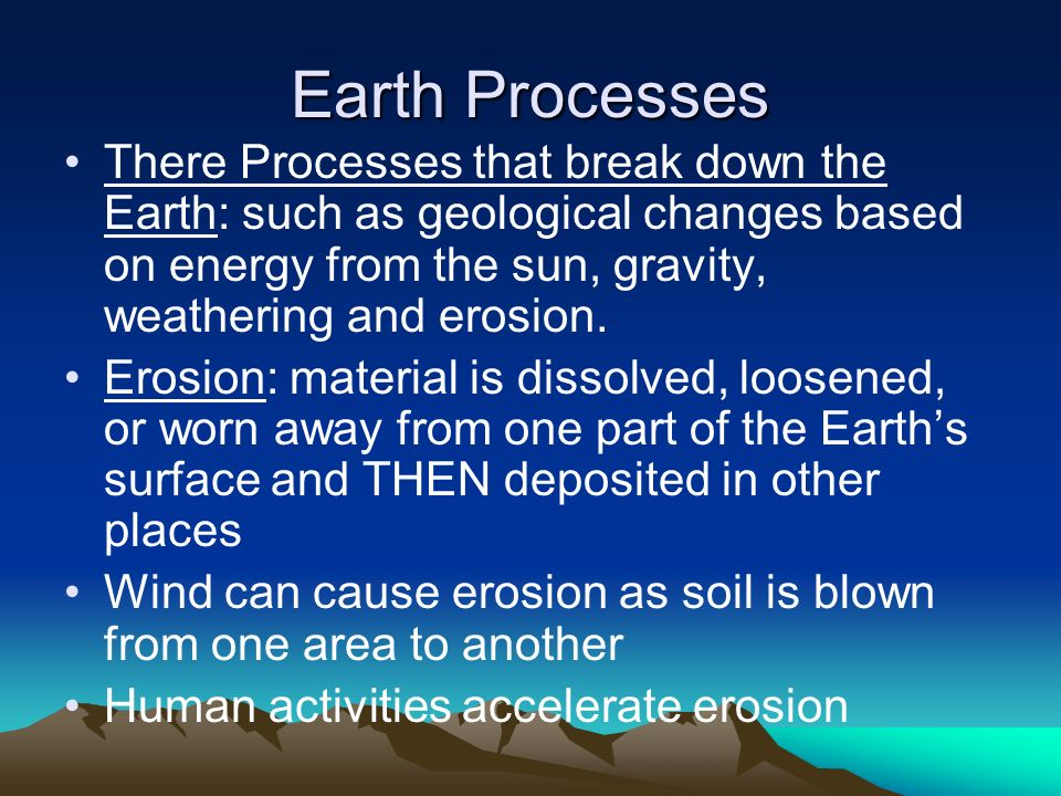 Earth Processes There Processes that break down the Earth: such as geological changes based on energy from the sun, gravity, weathering and erosion.