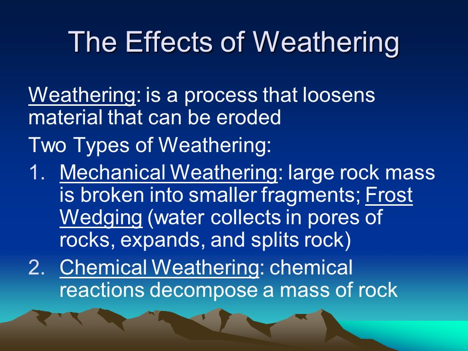 The Effects of Weathering Weathering: is a process that loosens material that can be eroded Two Types of Weathering: 1.Mechanical Weathering: large rock mass is broken into smaller fragments; Frost Wedging (water collects in pores of rocks, expands, and splits rock) 2.Chemical Weathering: chemical reactions decompose a mass of rock