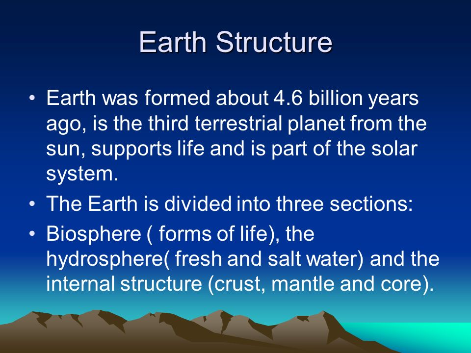 Earth Structure Earth was formed about 4.6 billion years ago, is the third terrestrial planet from the sun, supports life and is part of the solar system.