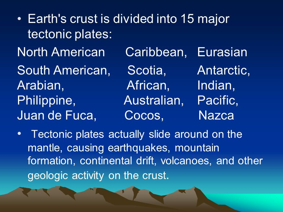 Earth s crust is divided into 15 major tectonic plates: North American Caribbean, Eurasian South American, Scotia, Antarctic, Arabian, African, Indian, Philippine, Australian, Pacific, Juan de Fuca, Cocos, Nazca Tectonic plates actually slide around on the mantle, causing earthquakes, mountain formation, continental drift, volcanoes, and other geologic activity on the crust.