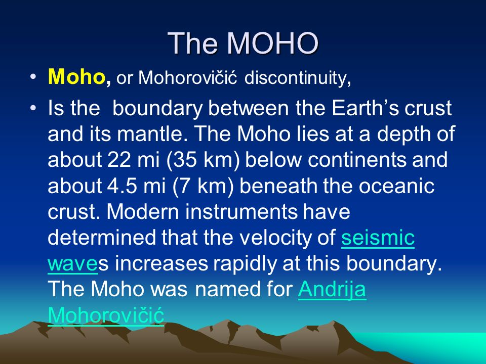 The MOHO Moho, or Mohorovičić discontinuity, Is the boundary between the Earth's crust and its mantle.