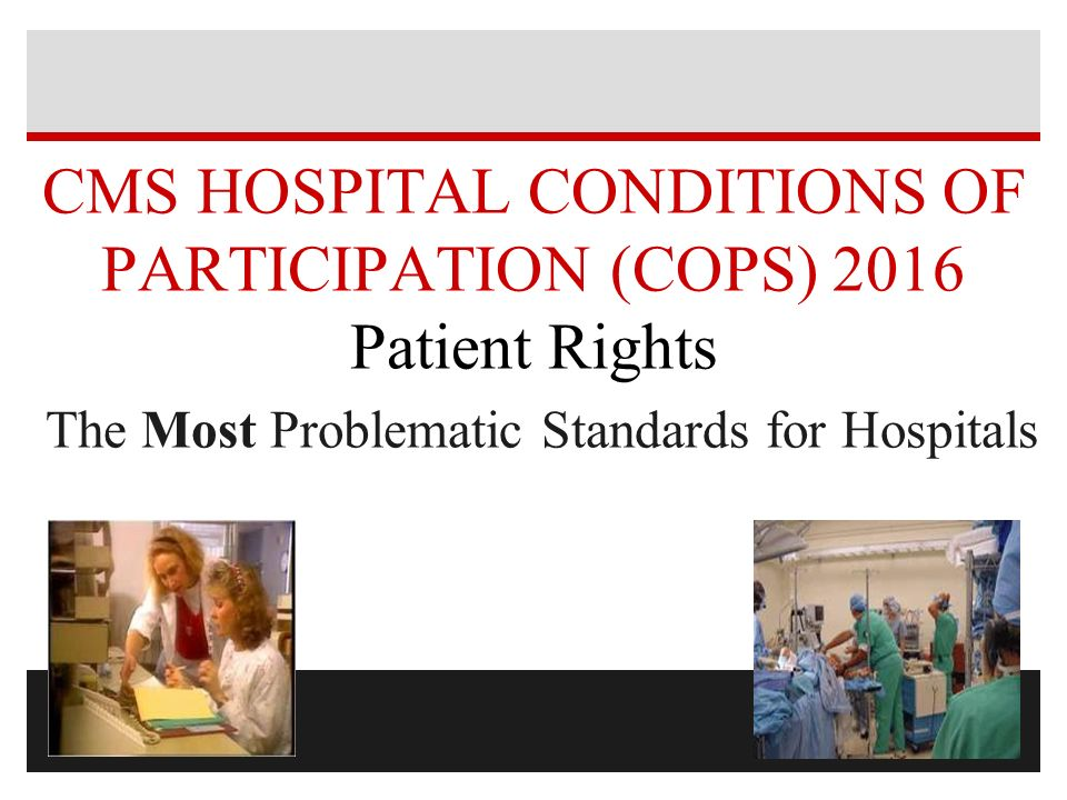 CMS HOSPITAL CONDITIONS OF PARTICIPATION (COPS) 2016 Patient Rights The Most Problematic Standards for Hospitals