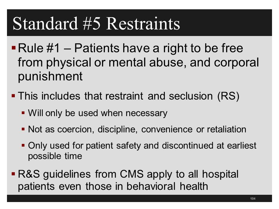 104  Rule #1 – Patients have a right to be free from physical or mental abuse, and corporal punishment  This includes that restraint and seclusion (RS)  Will only be used when necessary  Not as coercion, discipline, convenience or retaliation  Only used for patient safety and discontinued at earliest possible time  R&S guidelines from CMS apply to all hospital patients even those in behavioral health Standard #5 Restraints