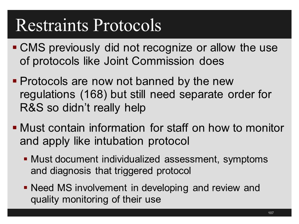 107  CMS previously did not recognize or allow the use of protocols like Joint Commission does  Protocols are now not banned by the new regulations (168) but still need separate order for R&S so didn't really help  Must contain information for staff on how to monitor and apply like intubation protocol  Must document individualized assessment, symptoms and diagnosis that triggered protocol  Need MS involvement in developing and review and quality monitoring of their use Restraints Protocols
