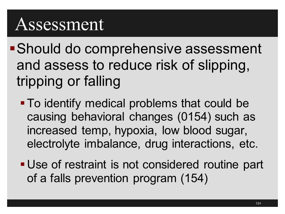 124  Should do comprehensive assessment and assess to reduce risk of slipping, tripping or falling  To identify medical problems that could be causing behavioral changes (0154) such as increased temp, hypoxia, low blood sugar, electrolyte imbalance, drug interactions, etc.