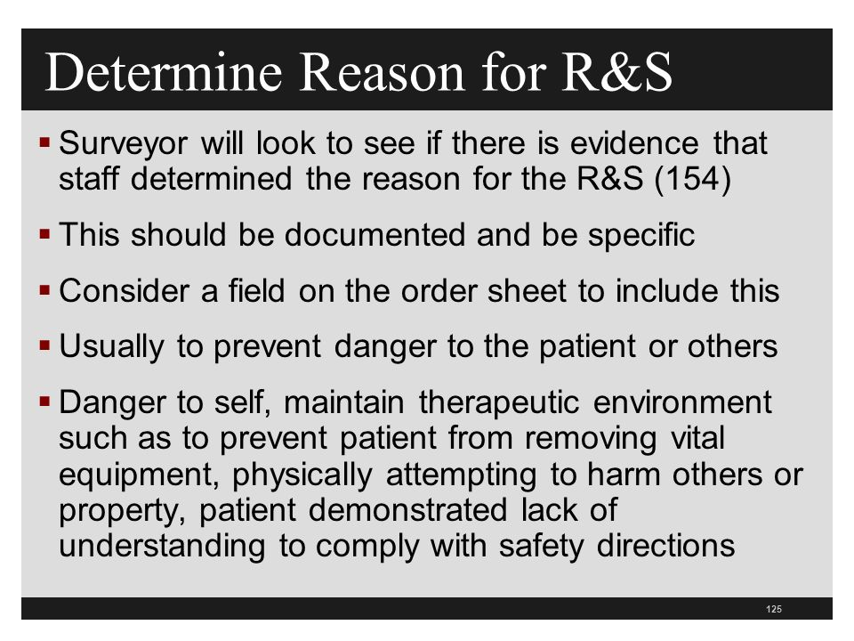 125  Surveyor will look to see if there is evidence that staff determined the reason for the R&S (154)  This should be documented and be specific  Consider a field on the order sheet to include this  Usually to prevent danger to the patient or others  Danger to self, maintain therapeutic environment such as to prevent patient from removing vital equipment, physically attempting to harm others or property, patient demonstrated lack of understanding to comply with safety directions Determine Reason for R&S