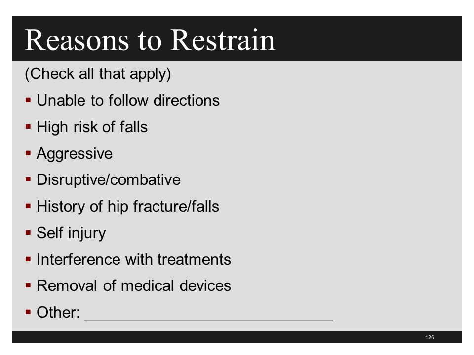 126 (Check all that apply)  Unable to follow directions  High risk of falls  Aggressive  Disruptive/combative  History of hip fracture/falls  Self injury  Interference with treatments  Removal of medical devices  Other: ____________________________ Reasons to Restrain