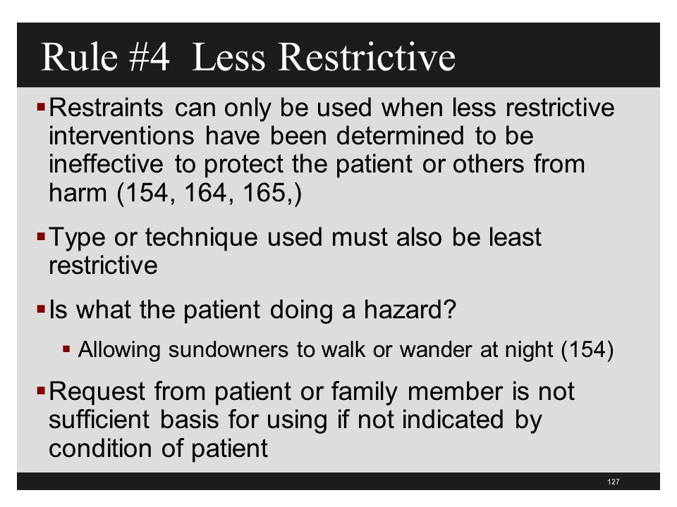 127  Restraints can only be used when less restrictive interventions have been determined to be ineffective to protect the patient or others from harm (154, 164, 165,)  Type or technique used must also be least restrictive  Is what the patient doing a hazard.