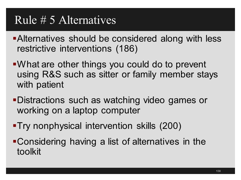 130  Alternatives should be considered along with less restrictive interventions (186)  What are other things you could do to prevent using R&S such as sitter or family member stays with patient  Distractions such as watching video games or working on a laptop computer  Try nonphysical intervention skills (200)  Considering having a list of alternatives in the toolkit Rule # 5 Alternatives