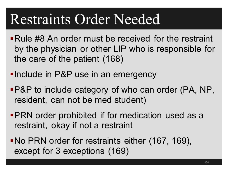 134  Rule #8 An order must be received for the restraint by the physician or other LIP who is responsible for the care of the patient (168)  Include in P&P use in an emergency  P&P to include category of who can order (PA, NP, resident, can not be med student)  PRN order prohibited if for medication used as a restraint, okay if not a restraint  No PRN order for restraints either (167, 169), except for 3 exceptions (169) Restraints Order Needed