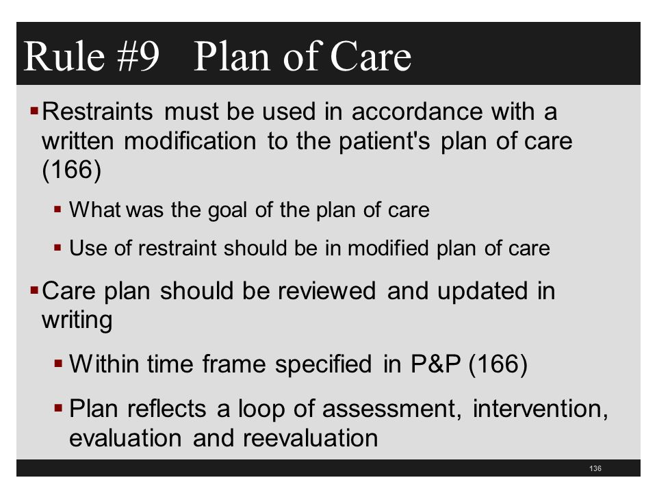 136  Restraints must be used in accordance with a written modification to the patient s plan of care (166)  What was the goal of the plan of care  Use of restraint should be in modified plan of care  Care plan should be reviewed and updated in writing  Within time frame specified in P&P (166)  Plan reflects a loop of assessment, intervention, evaluation and reevaluation Rule #9 Plan of Care