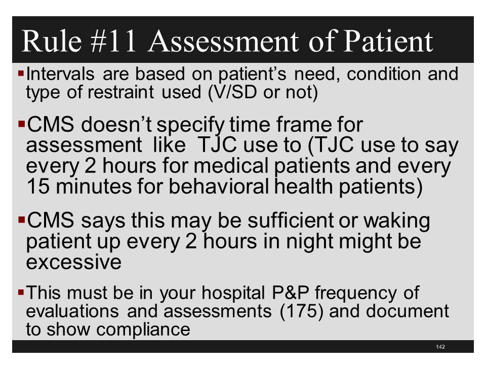 142  Intervals are based on patient's need, condition and type of restraint used (V/SD or not)  CMS doesn't specify time frame for assessment like TJC use to (TJC use to say every 2 hours for medical patients and every 15 minutes for behavioral health patients)  CMS says this may be sufficient or waking patient up every 2 hours in night might be excessive  This must be in your hospital P&P frequency of evaluations and assessments (175) and document to show compliance Rule #11 Assessment of Patient