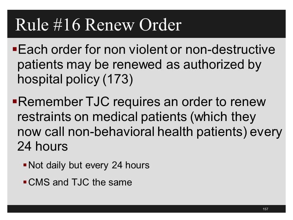 157  Each order for non violent or non-destructive patients may be renewed as authorized by hospital policy (173)  Remember TJC requires an order to renew restraints on medical patients (which they now call non-behavioral health patients) every 24 hours  Not daily but every 24 hours  CMS and TJC the same Rule #16 Renew Order