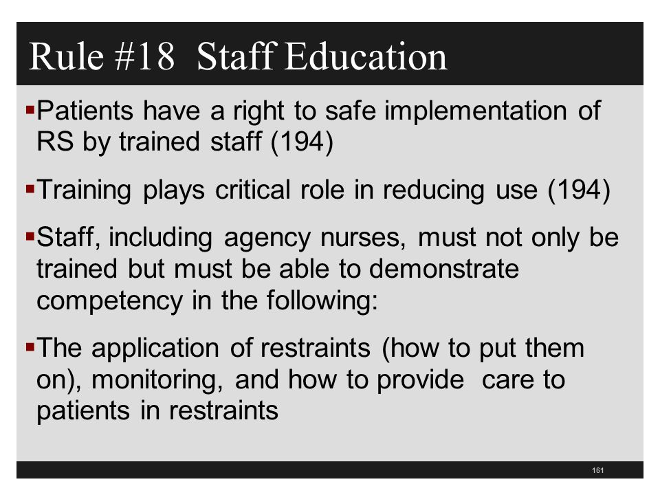 161  Patients have a right to safe implementation of RS by trained staff (194)  Training plays critical role in reducing use (194)  Staff, including agency nurses, must not only be trained but must be able to demonstrate competency in the following:  The application of restraints (how to put them on), monitoring, and how to provide care to patients in restraints Rule #18 Staff Education