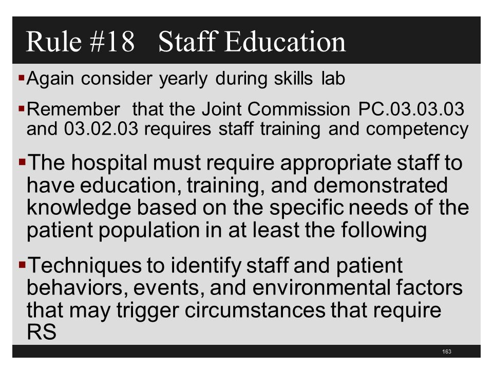 163  Again consider yearly during skills lab  Remember that the Joint Commission PC.03.03.03 and 03.02.03 requires staff training and competency  The hospital must require appropriate staff to have education, training, and demonstrated knowledge based on the specific needs of the patient population in at least the following  Techniques to identify staff and patient behaviors, events, and environmental factors that may trigger circumstances that require RS Rule #18 Staff Education