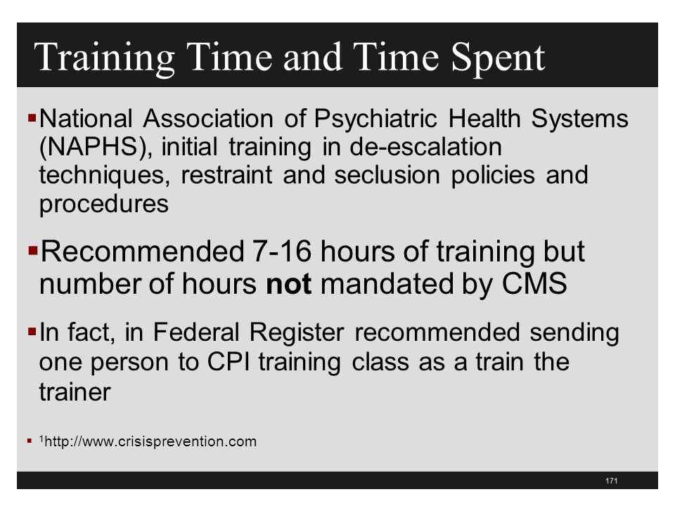 171  National Association of Psychiatric Health Systems (NAPHS), initial training in de-escalation techniques, restraint and seclusion policies and procedures  Recommended 7-16 hours of training but number of hours not mandated by CMS  In fact, in Federal Register recommended sending one person to CPI training class as a train the trainer  1 http://www.crisisprevention.com Training Time and Time Spent