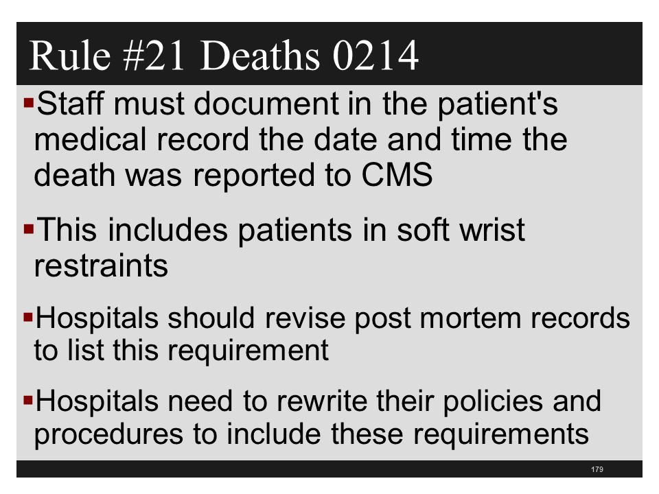 179  Staff must document in the patient s medical record the date and time the death was reported to CMS  This includes patients in soft wrist restraints  Hospitals should revise post mortem records to list this requirement  Hospitals need to rewrite their policies and procedures to include these requirements Rule #21 Deaths 0214