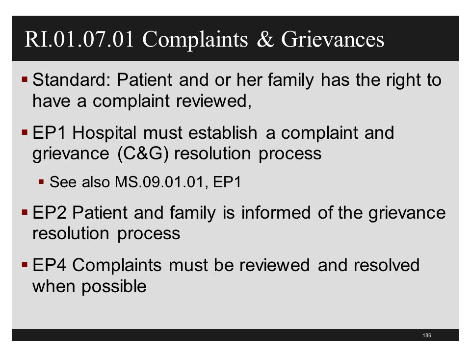 186 RI.01.07.01 Complaints & Grievances  Standard: Patient and or her family has the right to have a complaint reviewed,  EP1 Hospital must establish a complaint and grievance (C&G) resolution process  See also MS.09.01.01, EP1  EP2 Patient and family is informed of the grievance resolution process  EP4 Complaints must be reviewed and resolved when possible