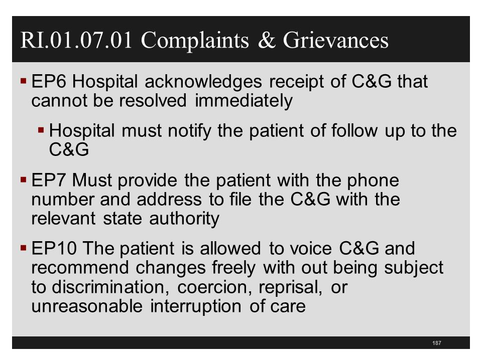 187 RI.01.07.01 Complaints & Grievances  EP6 Hospital acknowledges receipt of C&G that cannot be resolved immediately  Hospital must notify the patient of follow up to the C&G  EP7 Must provide the patient with the phone number and address to file the C&G with the relevant state authority  EP10 The patient is allowed to voice C&G and recommend changes freely with out being subject to discrimination, coercion, reprisal, or unreasonable interruption of care