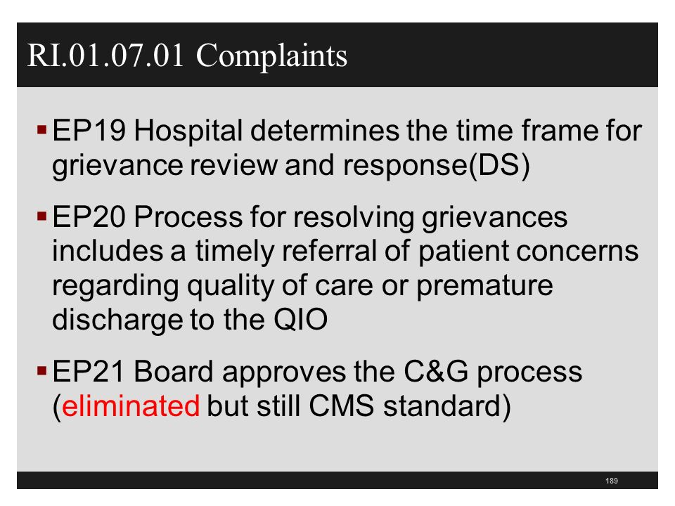189 RI.01.07.01 Complaints  EP19 Hospital determines the time frame for grievance review and response(DS)  EP20 Process for resolving grievances includes a timely referral of patient concerns regarding quality of care or premature discharge to the QIO  EP21 Board approves the C&G process (eliminated but still CMS standard)