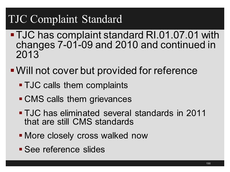 190  TJC has complaint standard RI.01.07.01 with changes 7-01-09 and 2010 and continued in 2013  Will not cover but provided for reference  TJC calls them complaints  CMS calls them grievances  TJC has eliminated several standards in 2011 that are still CMS standards  More closely cross walked now  See reference slides TJC Complaint Standard