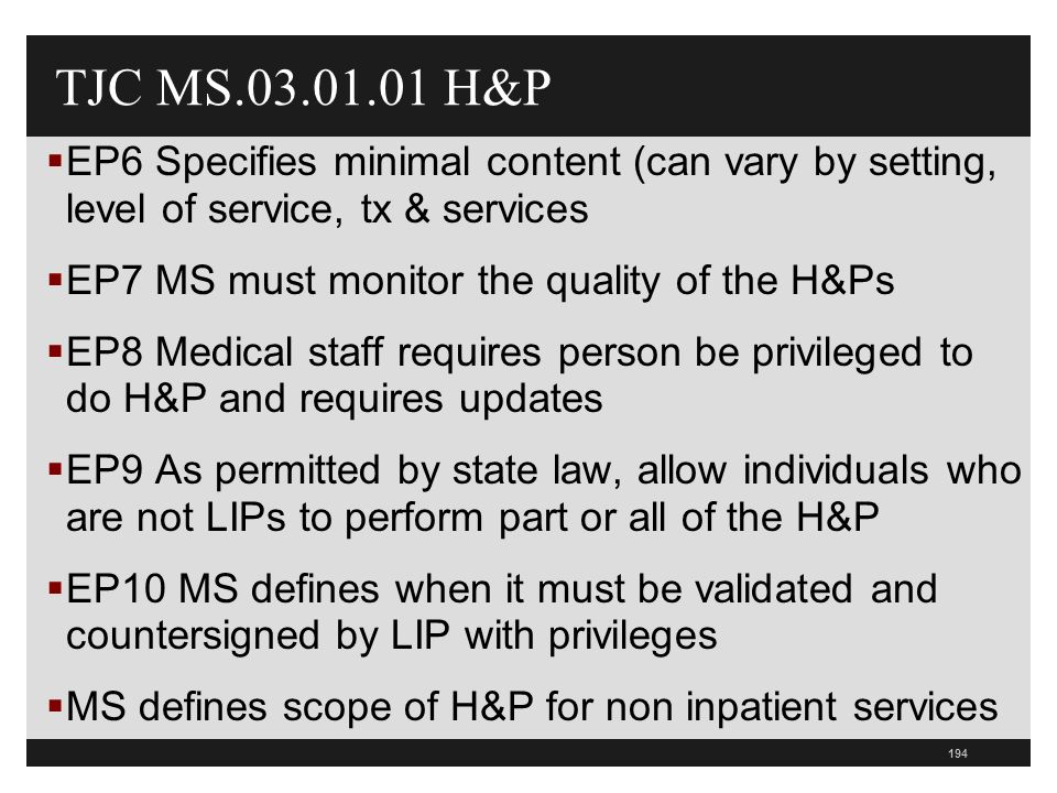 194  EP6 Specifies minimal content (can vary by setting, level of service, tx & services  EP7 MS must monitor the quality of the H&Ps  EP8 Medical staff requires person be privileged to do H&P and requires updates  EP9 As permitted by state law, allow individuals who are not LIPs to perform part or all of the H&P  EP10 MS defines when it must be validated and countersigned by LIP with privileges  MS defines scope of H&P for non inpatient services TJC MS.03.01.01 H&P