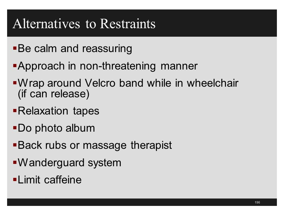 196  Be calm and reassuring  Approach in non-threatening manner  Wrap around Velcro band while in wheelchair (if can release)  Relaxation tapes  Do photo album  Back rubs or massage therapist  Wanderguard system  Limit caffeine Alternatives to Restraints