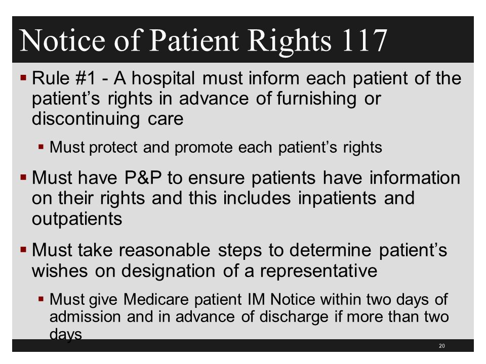 Notice of Patient Rights 117  Rule #1 - A hospital must inform each patient of the patient's rights in advance of furnishing or discontinuing care  Must protect and promote each patient's rights  Must have P&P to ensure patients have information on their rights and this includes inpatients and outpatients  Must take reasonable steps to determine patient's wishes on designation of a representative  Must give Medicare patient IM Notice within two days of admission and in advance of discharge if more than two days 20