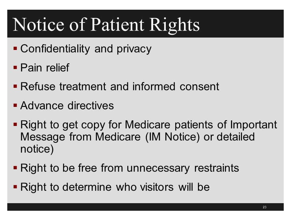 23  Confidentiality and privacy  Pain relief  Refuse treatment and informed consent  Advance directives  Right to get copy for Medicare patients of Important Message from Medicare (IM Notice) or detailed notice)  Right to be free from unnecessary restraints  Right to determine who visitors will be Notice of Patient Rights