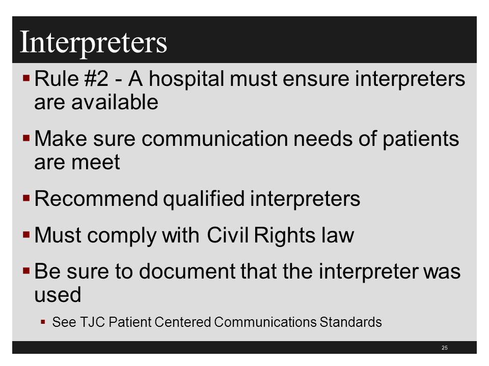 25  Rule #2 - A hospital must ensure interpreters are available  Make sure communication needs of patients are meet  Recommend qualified interpreters  Must comply with Civil Rights law  Be sure to document that the interpreter was used  See TJC Patient Centered Communications Standards Interpreters