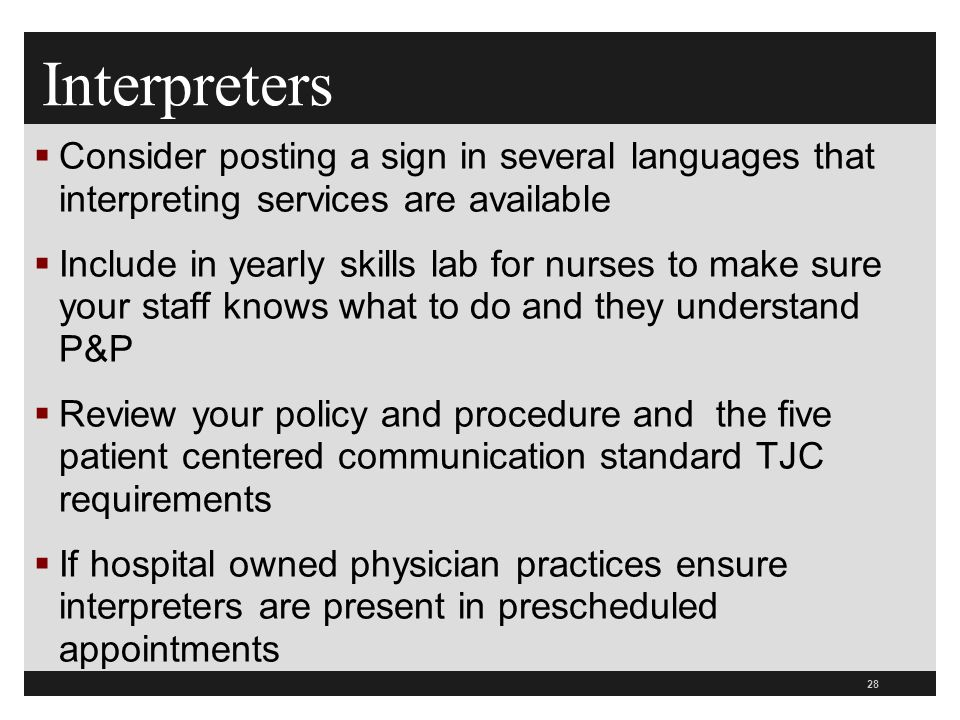 28  Consider posting a sign in several languages that interpreting services are available  Include in yearly skills lab for nurses to make sure your staff knows what to do and they understand P&P  Review your policy and procedure and the five patient centered communication standard TJC requirements  If hospital owned physician practices ensure interpreters are present in prescheduled appointments Interpreters