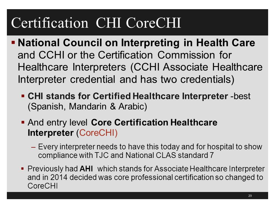 Certification CHI CoreCHI  National Council on Interpreting in Health Care and CCHI or the Certification Commission for Healthcare Interpreters (CCHI Associate Healthcare Interpreter credential and has two credentials)  CHI stands for Certified Healthcare Interpreter -best (Spanish, Mandarin & Arabic)  And entry level Core Certification Healthcare Interpreter (CoreCHI) –Every interpreter needs to have this today and for hospital to show compliance with TJC and National CLAS standard 7  Previously had AHI which stands for Associate Healthcare Interpreter and in 2014 decided was core professional certification so changed to CoreCHI 29