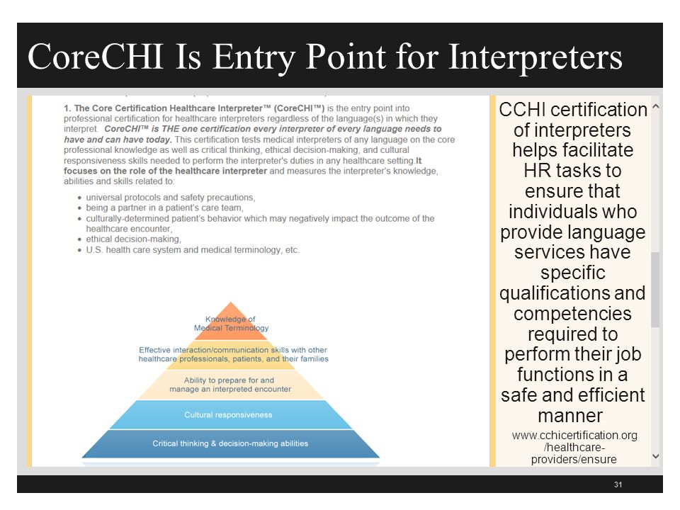 CoreCHI Is Entry Point for Interpreters 31 CCHI certification of interpreters helps facilitate HR tasks to ensure that individuals who provide language services have specific qualifications and competencies required to perform their job functions in a safe and efficient manner.