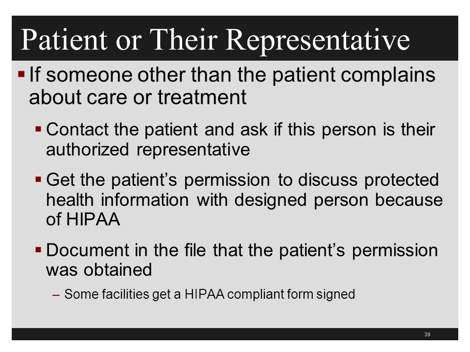 39  If someone other than the patient complains about care or treatment  Contact the patient and ask if this person is their authorized representative  Get the patient's permission to discuss protected health information with designed person because of HIPAA  Document in the file that the patient's permission was obtained –Some facilities get a HIPAA compliant form signed Patient or Their Representative