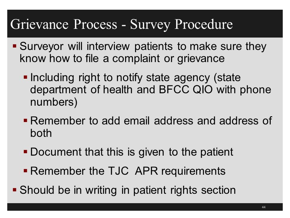 44  Surveyor will interview patients to make sure they know how to file a complaint or grievance  Including right to notify state agency (state department of health and BFCC QIO with phone numbers)  Remember to add email address and address of both  Document that this is given to the patient  Remember the TJC APR requirements  Should be in writing in patient rights section Grievance Process - Survey Procedure
