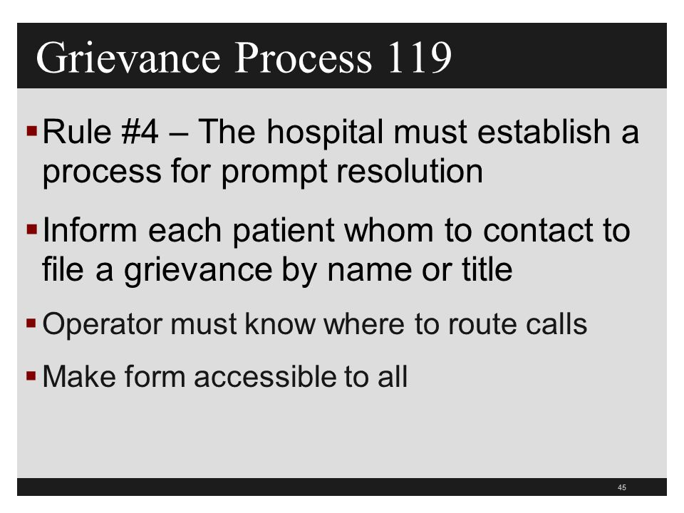 45  Rule #4 – The hospital must establish a process for prompt resolution  Inform each patient whom to contact to file a grievance by name or title  Operator must know where to route calls  Make form accessible to all Grievance Process 119