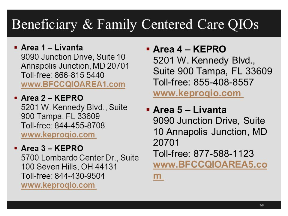 Beneficiary & Family Centered Care QIOs  Area 1 – Livanta 9090 Junction Drive, Suite 10 Annapolis Junction, MD 20701 Toll-free: 866-815 5440 www.BFCCQIOAREA1.com www.BFCCQIOAREA1.com  Area 2 – KEPRO 5201 W.