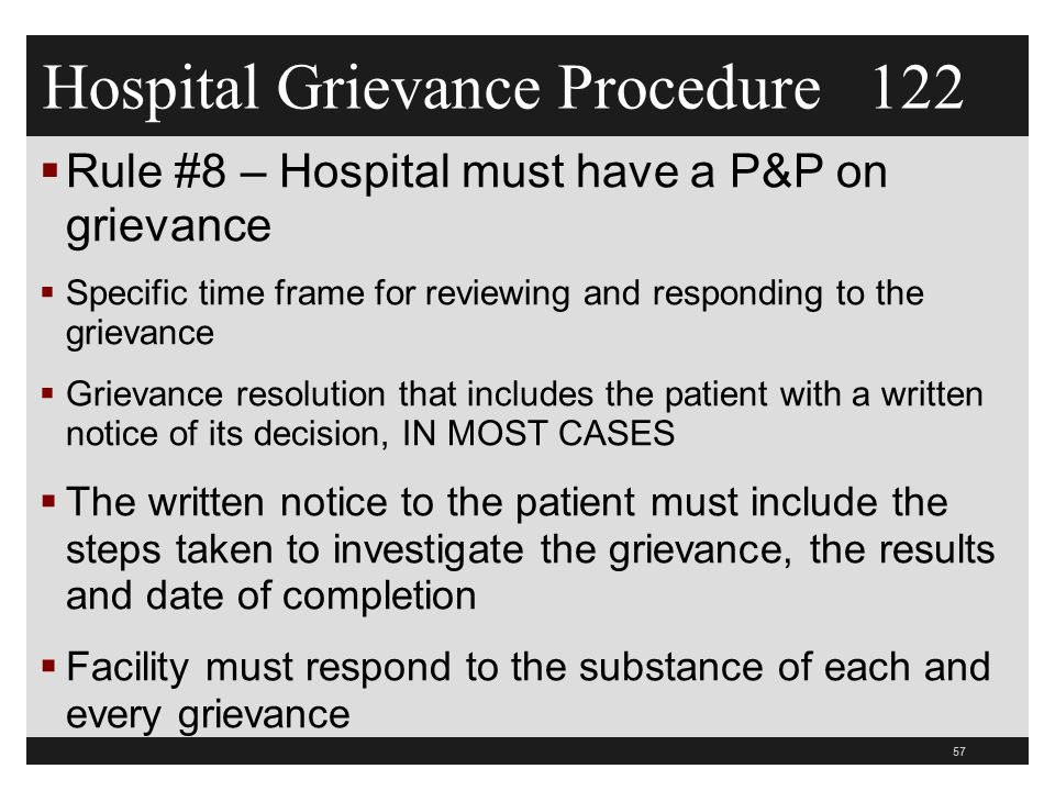 57  Rule #8 – Hospital must have a P&P on grievance  Specific time frame for reviewing and responding to the grievance  Grievance resolution that includes the patient with a written notice of its decision, IN MOST CASES  The written notice to the patient must include the steps taken to investigate the grievance, the results and date of completion  Facility must respond to the substance of each and every grievance Hospital Grievance Procedure 122