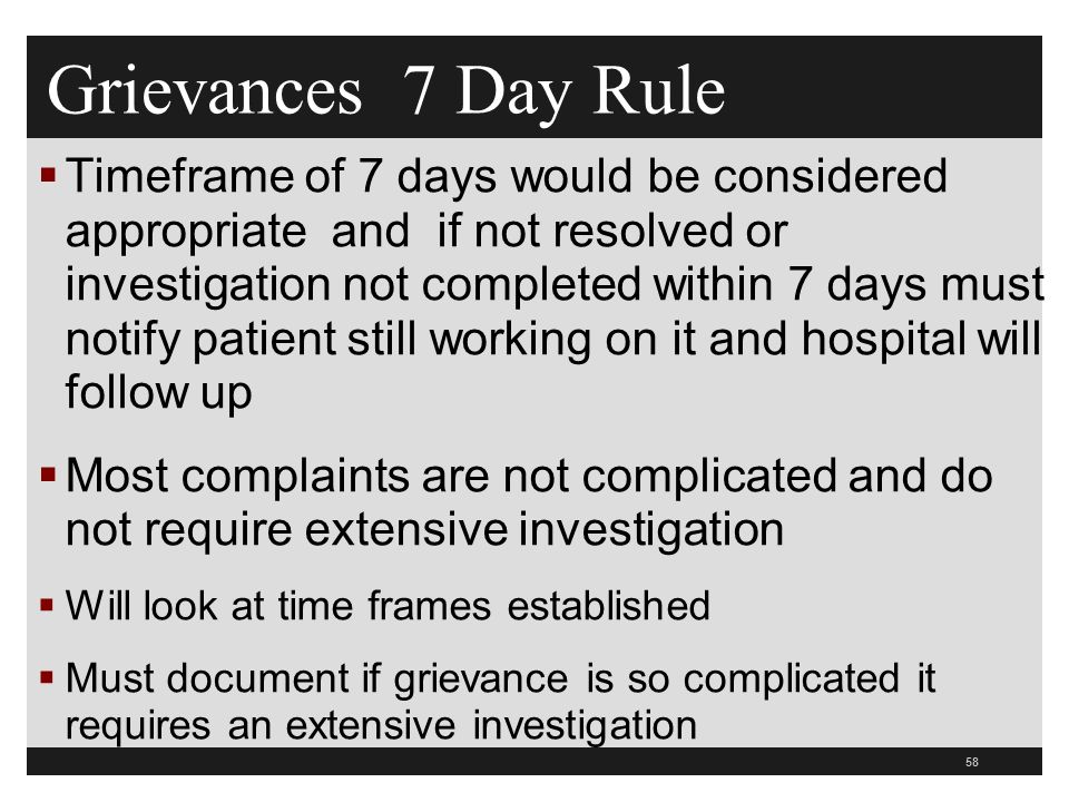 58  Timeframe of 7 days would be considered appropriate and if not resolved or investigation not completed within 7 days must notify patient still working on it and hospital will follow up  Most complaints are not complicated and do not require extensive investigation  Will look at time frames established  Must document if grievance is so complicated it requires an extensive investigation Grievances 7 Day Rule