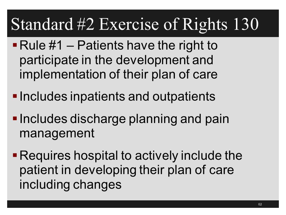 62  Rule #1 – Patients have the right to participate in the development and implementation of their plan of care  Includes inpatients and outpatients  Includes discharge planning and pain management  Requires hospital to actively include the patient in developing their plan of care including changes Standard #2 Exercise of Rights 130