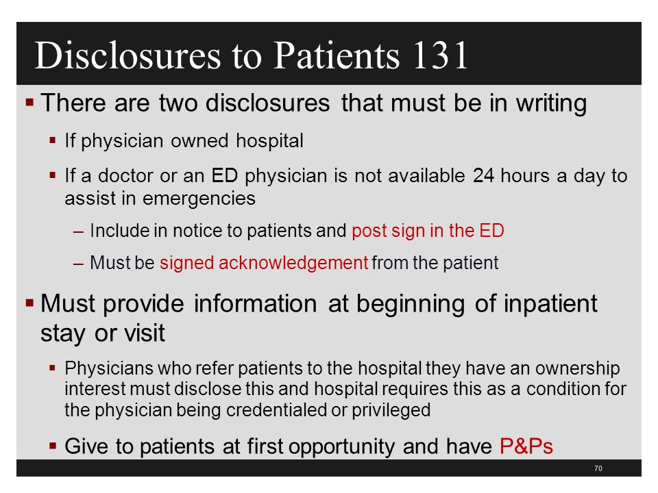 70  There are two disclosures that must be in writing  If physician owned hospital  If a doctor or an ED physician is not available 24 hours a day to assist in emergencies –Include in notice to patients and post sign in the ED –Must be signed acknowledgement from the patient  Must provide information at beginning of inpatient stay or visit  Physicians who refer patients to the hospital they have an ownership interest must disclose this and hospital requires this as a condition for the physician being credentialed or privileged  Give to patients at first opportunity and have P&Ps Disclosures to Patients 131