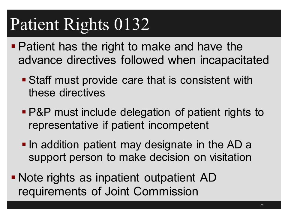 71  Patient has the right to make and have the advance directives followed when incapacitated  Staff must provide care that is consistent with these directives  P&P must include delegation of patient rights to representative if patient incompetent  In addition patient may designate in the AD a support person to make decision on visitation  Note rights as inpatient outpatient AD requirements of Joint Commission Patient Rights 0132