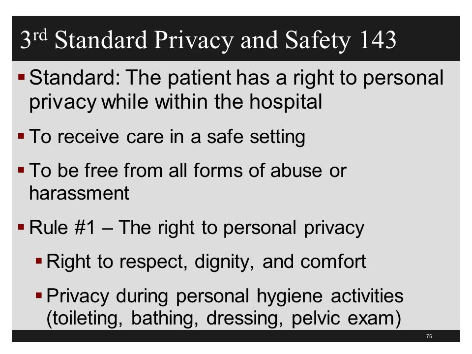 76  Standard: The patient has a right to personal privacy while within the hospital  To receive care in a safe setting  To be free from all forms of abuse or harassment  Rule #1 – The right to personal privacy  Right to respect, dignity, and comfort  Privacy during personal hygiene activities (toileting, bathing, dressing, pelvic exam) 3 rd Standard Privacy and Safety 143