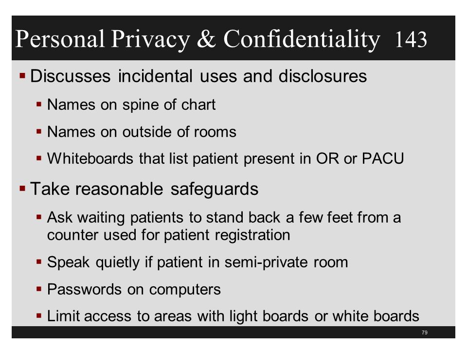  Discusses incidental uses and disclosures  Names on spine of chart  Names on outside of rooms  Whiteboards that list patient present in OR or PACU  Take reasonable safeguards  Ask waiting patients to stand back a few feet from a counter used for patient registration  Speak quietly if patient in semi-private room  Passwords on computers  Limit access to areas with light boards or white boards 79