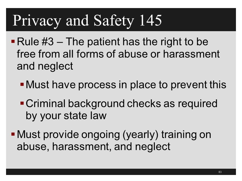 83  Rule #3 – The patient has the right to be free from all forms of abuse or harassment and neglect  Must have process in place to prevent this  Criminal background checks as required by your state law  Must provide ongoing (yearly) training on abuse, harassment, and neglect Privacy and Safety 145