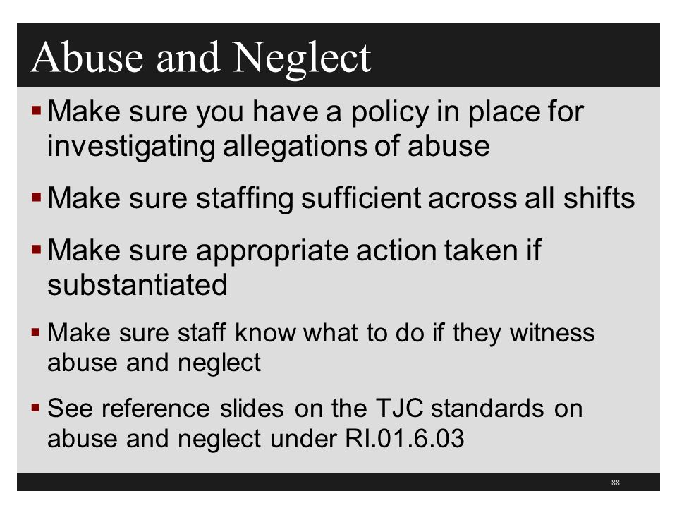 88  Make sure you have a policy in place for investigating allegations of abuse  Make sure staffing sufficient across all shifts  Make sure appropriate action taken if substantiated  Make sure staff know what to do if they witness abuse and neglect  See reference slides on the TJC standards on abuse and neglect under RI.01.6.03 Abuse and Neglect