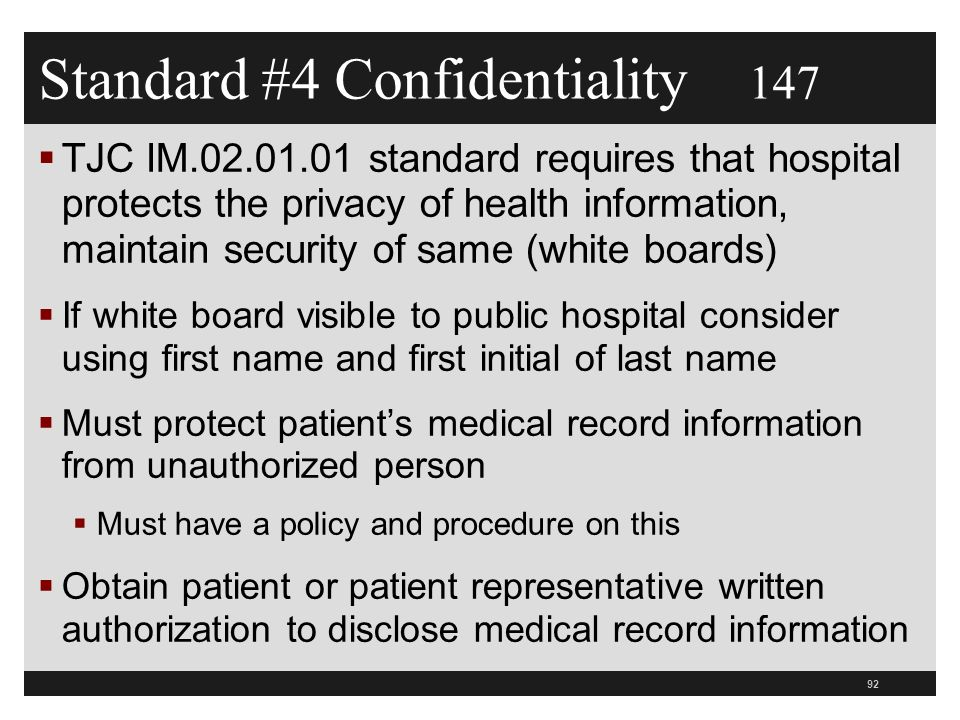 Standard #4 Confidentiality 147  TJC IM.02.01.01 standard requires that hospital protects the privacy of health information, maintain security of same (white boards)  If white board visible to public hospital consider using first name and first initial of last name  Must protect patient's medical record information from unauthorized person  Must have a policy and procedure on this  Obtain patient or patient representative written authorization to disclose medical record information 92