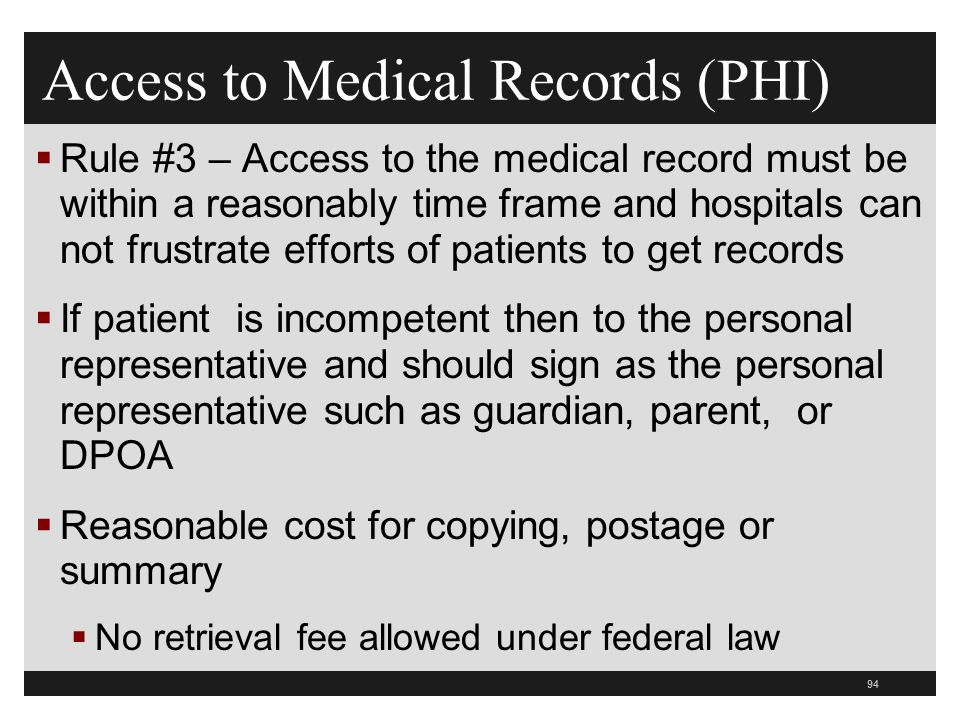 94  Rule #3 – Access to the medical record must be within a reasonably time frame and hospitals can not frustrate efforts of patients to get records  If patient is incompetent then to the personal representative and should sign as the personal representative such as guardian, parent, or DPOA  Reasonable cost for copying, postage or summary  No retrieval fee allowed under federal law Access to Medical Records (PHI)