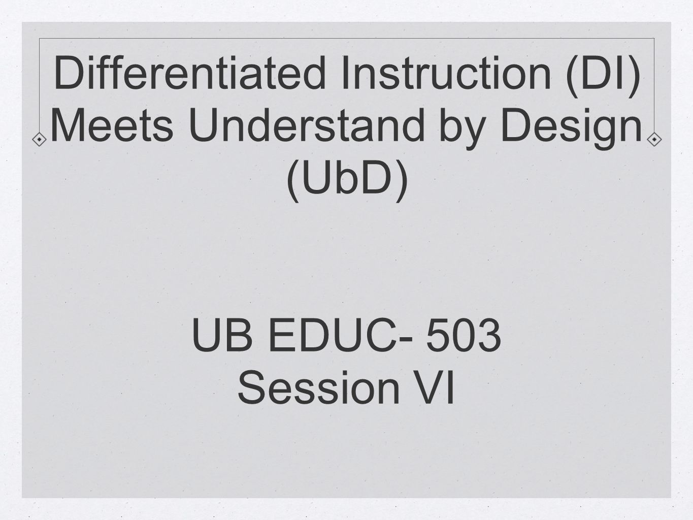 Differentiated Instruction Di Meets Understand By Design Ubd Ub Educ 503 Session Vi Ppt Download