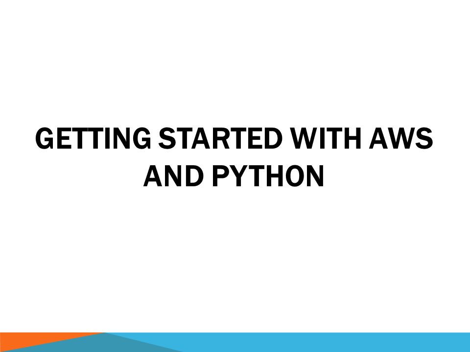 GETTING STARTED WITH AWS AND PYTHON  OUTLINE  Intro to
